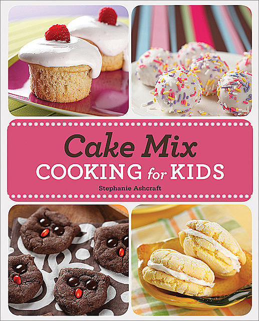 Cake Mix Cooking for Kids, Stephanie Ashcraft