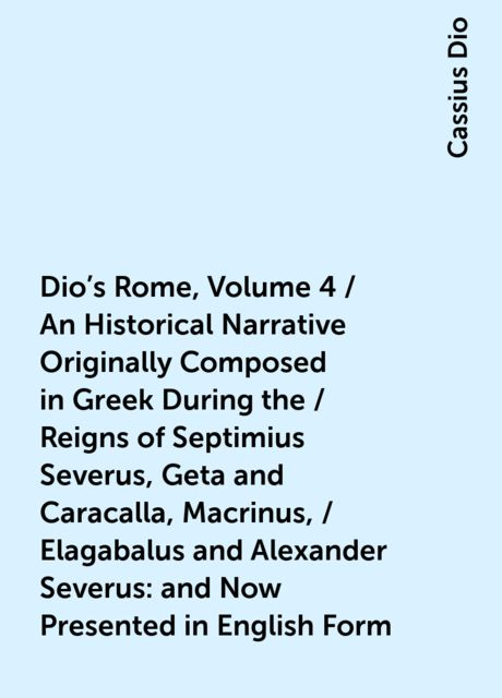 Dio's Rome, Volume 4 / An Historical Narrative Originally Composed in Greek During the / Reigns of Septimius Severus, Geta and Caracalla, Macrinus, / Elagabalus and Alexander Severus: and Now Presented in English Form, Cassius Dio