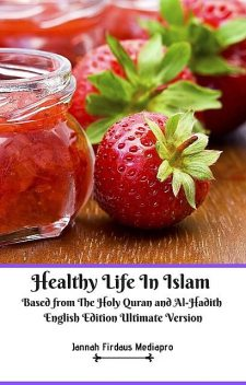 Healthy Life In Islam Based from The Holy Quran and Al-Hadith English Edition Ultimate Version, Jannah Firdaus Mediapro