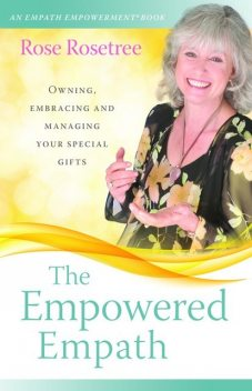 The Empowered Empath: Owning, Embracing, and Managing Your Special Gifts, Rose Rosetree
