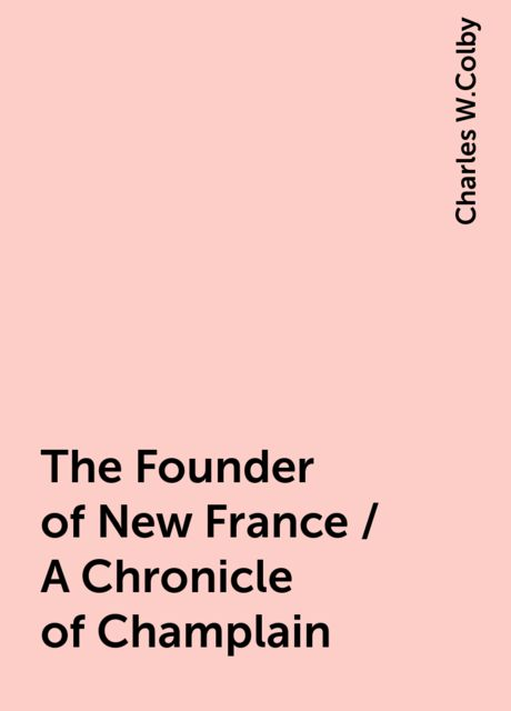 The Founder of New France / A Chronicle of Champlain, Charles W.Colby