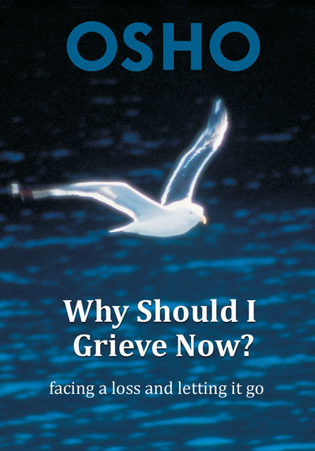 Why Should I Grieve Now, Osho