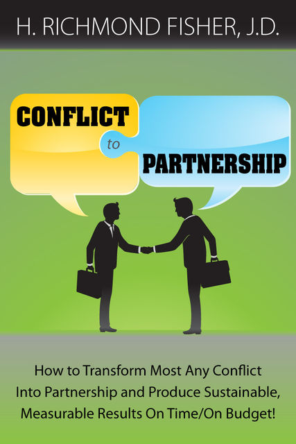 Conflict to Partnership: How to Transform Most Any Conflict Into Partnership and Produce Sustainable, Measurable Results On Time/On Budget, H. Richmond Fisher