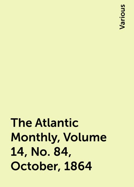 The Atlantic Monthly, Volume 14, No. 84, October, 1864, Various