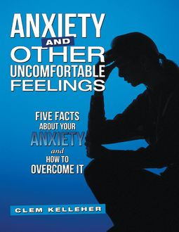 Anxiety and Other Uncomfortable Feelings: Five Facts About Your Anxiety and How to Overcome It, Clem Kelleher