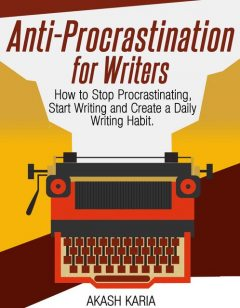 Anti-Procrastination for Writers: The Writer's Guide to Stop Procrastinating, Start Writing and Create a Daily Writing Ritual, Karia Akash