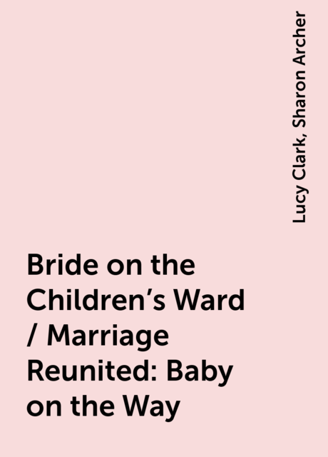 Bride on the Children's Ward / Marriage Reunited: Baby on the Way, Lucy Clark, Sharon Archer