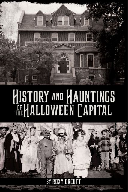 History and Hauntings of the Halloween Capital, Roxy Orcutt