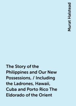 The Story of the Philippines and Our New Possessions, / Including the Ladrones, Hawaii, Cuba and Porto Rico The Eldorado of the Orient, Murat Halstead