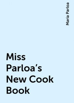 Miss Parloa's New Cook Book, Maria Parloa