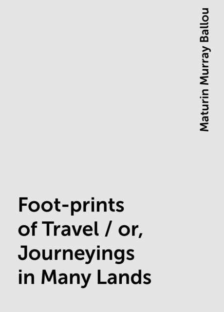Foot-prints of Travel / or, Journeyings in Many Lands, Maturin Murray Ballou