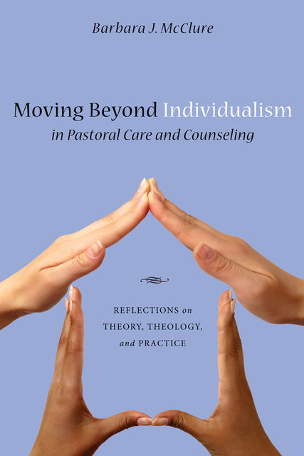 Moving Beyond Individualism in Pastoral Care and Counseling, Barbara J. McClure