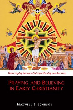 Praying and Believing in Early Christianity, Maxwell Johnson