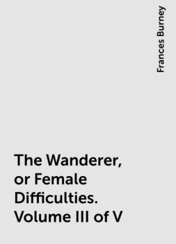 The Wanderer, or Female Difficulties. Volume III of V, Frances Burney