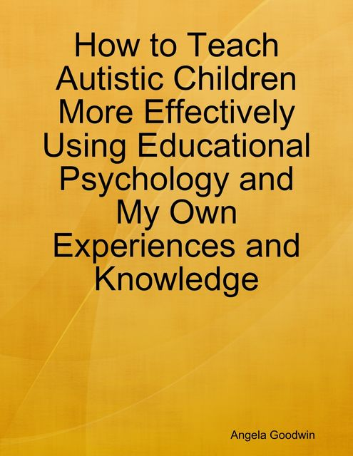 How to Teach Autistic Children More Effectively Using Educational Psychology and My Own Experiences and Knowledge, Angela Goodwin