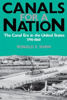 Canals For A Nation, Ronald E.Shaw