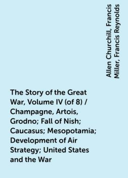 The Story of the Great War, Volume IV (of 8) / Champagne, Artois, Grodno; Fall of Nish; Caucasus; Mesopotamia; Development of Air Strategy; United States and the War, Allen Churchill, Francis Miller, Francis Reynolds