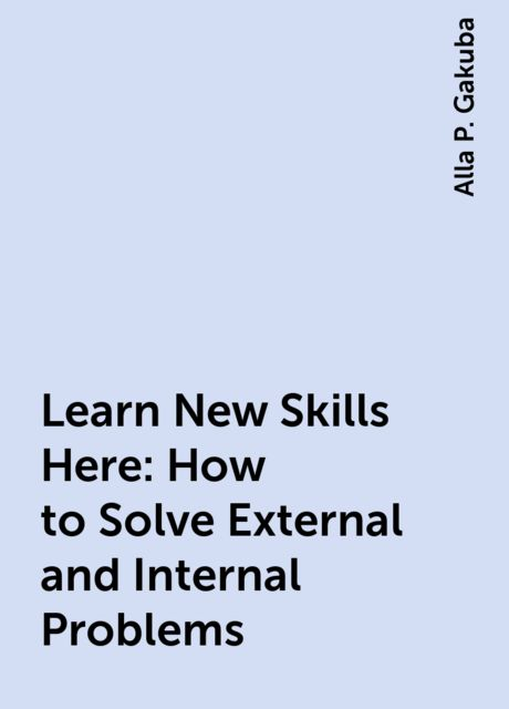Learn New Skills Here: How to Solve External and Internal Problems, Alla P. Gakuba