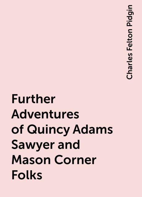 Further Adventures of Quincy Adams Sawyer and Mason Corner Folks, Charles Felton Pidgin