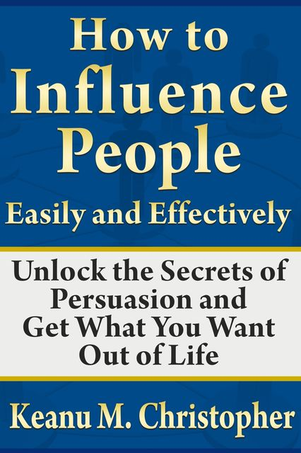 How to Influence People Easily and Effectively: Unlock the Secrets of Persuasion and Get What You Want Out of Life, Keanu M. Christopher
