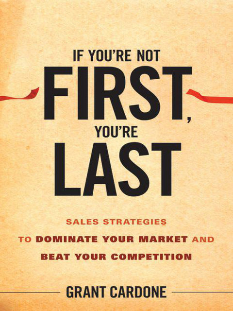 If You're Not First, You're Last: Sales Strategies to Dominate Your Market and Beat Your Competition, Grant Cardone
