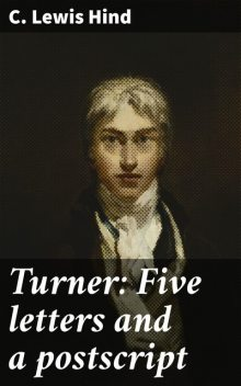 Turner: Five letters and a postscript, C.Lewis Hind