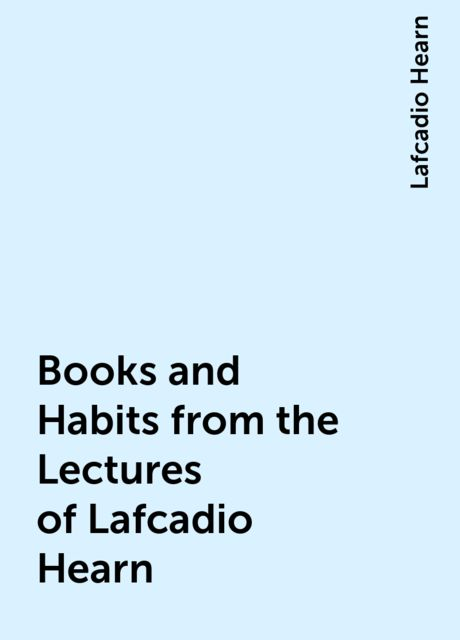 Books and Habits from the Lectures of Lafcadio Hearn, Lafcadio Hearn