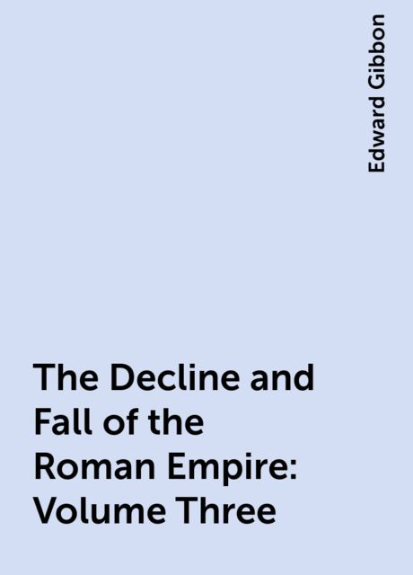 The Decline and Fall of the Roman Empire: Volume Three, Edward Gibbon