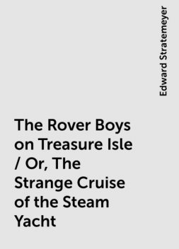 The Rover Boys on Treasure Isle / Or, The Strange Cruise of the Steam Yacht, Edward Stratemeyer