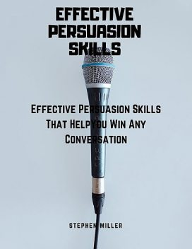 Effective Persuasion Skills: Effective Persuasion Skills That Help You Win Any Conversation, Stephen Miller