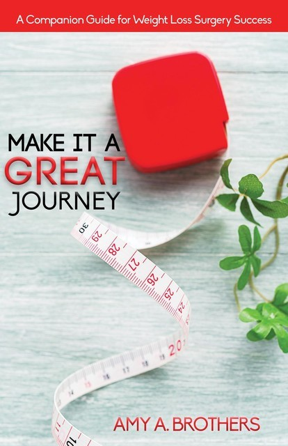 Make It A Great Journey: A Companion Guide For Weight Loss Surgery Success: A Companion Guide For Weight Loss Surgery Success: A Companion Guide For Weight Loss Surgery Success, Amy A. Brothers