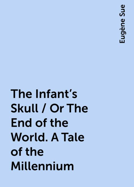 The Infant's Skull / Or The End of the World. A Tale of the Millennium, Eugène Sue