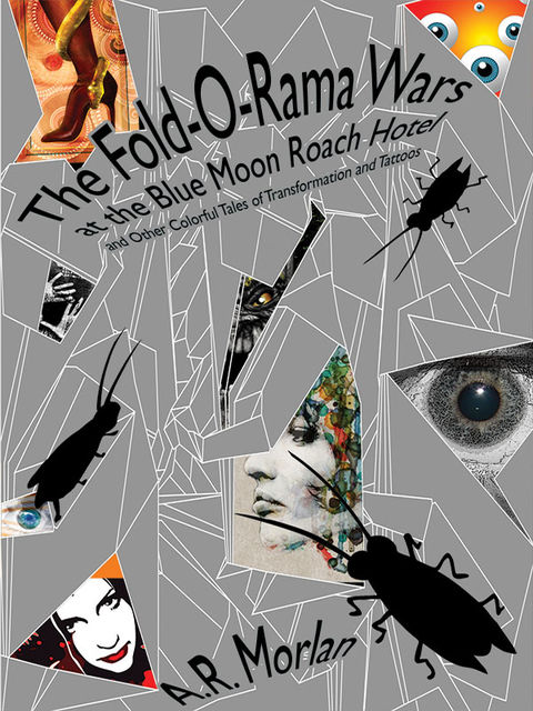 The Fold-O-Rama Wars at the Blue Moon Roach Hotel and Other Colorful Tales of Transformation and Tattoos, A.R.Morlan