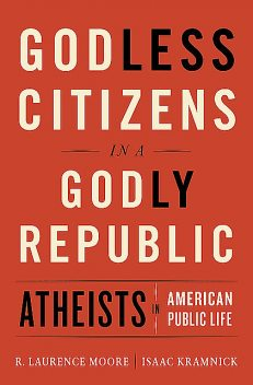 Godless Citizens in a Godly Republic: Atheists in American Public Life, Isaac Kramnick, R. Laurence Moore