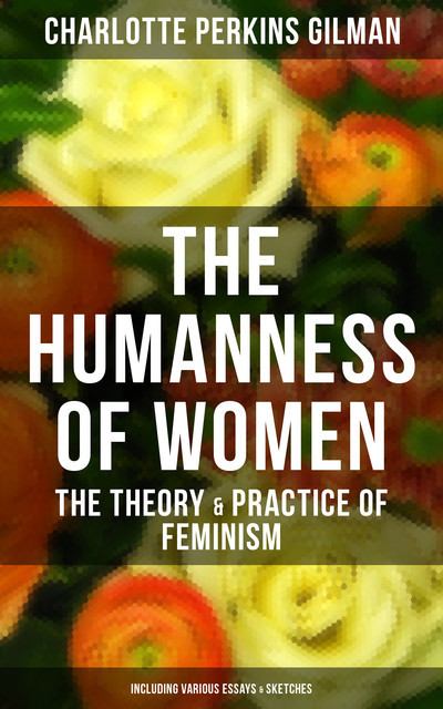 The Humanness of Women: The Theory & Practice of Feminism (Including Various Essays & Sketches), Charlotte Perkins Gilman