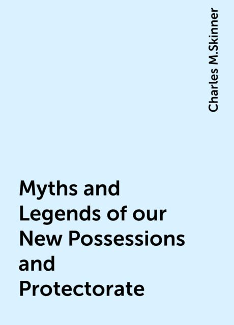 Myths and Legends of our New Possessions and Protectorate, Charles M.Skinner