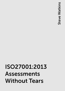 ISO27001:2013 Assessments Without Tears, Steve Watkins