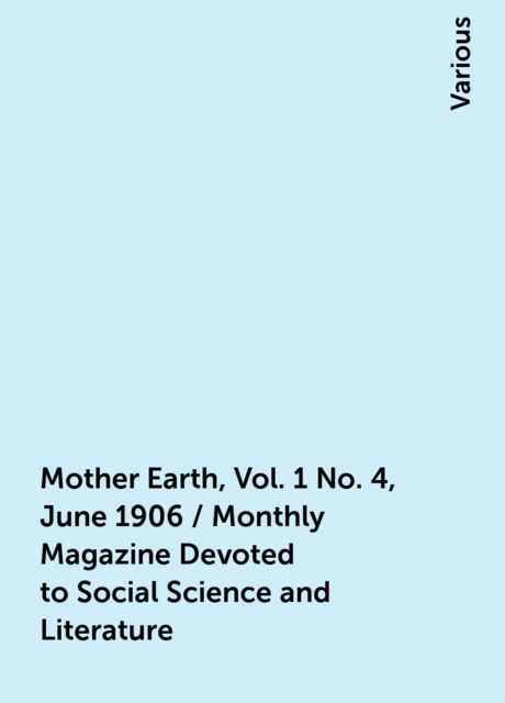 Mother Earth, Vol. 1 No. 4, June 1906 / Monthly Magazine Devoted to Social Science and Literature, Various