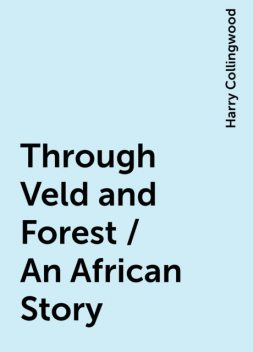 Through Veld and Forest / An African Story, Harry Collingwood