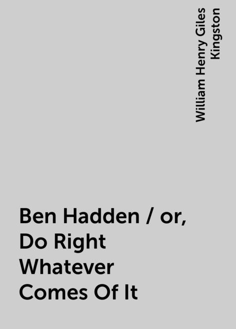 Ben Hadden / or, Do Right Whatever Comes Of It, William Henry Giles Kingston