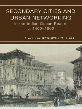 Secondary Cities & Urban Networking in the Indian Ocean Realm, c. 1400–1800, Hall