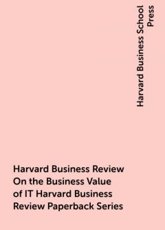 Harvard Business Review On the Business Value of IT Harvard Business Review Paperback Series, Harvard Business School Press
