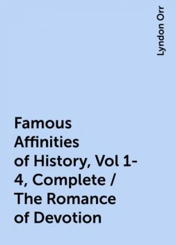Famous Affinities of History, Vol 1-4, Complete / The Romance of Devotion, Lyndon Orr
