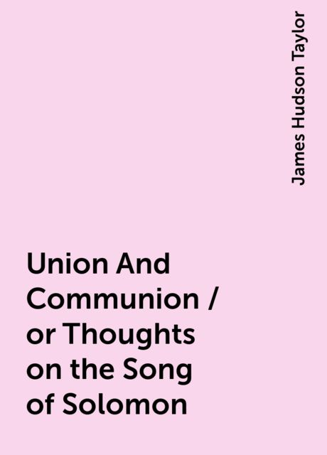 Union And Communion / or Thoughts on the Song of Solomon, James Hudson Taylor