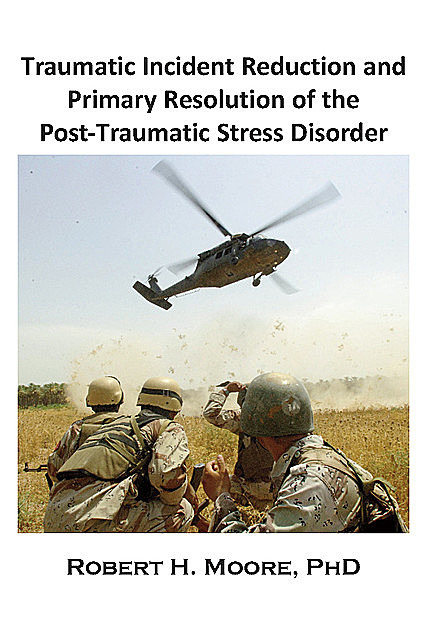 Traumatic Incident Reduction (TIR) and Primary Resolution of the Post-Traumatic Stress Disorder (PTSD), Robert H.Moore