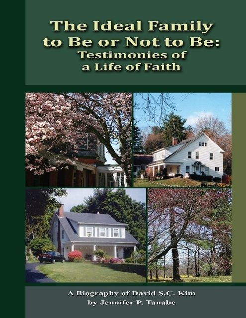 The Ideal Family to Be or Not to Be: Testimonies of a Life of Faith – A Biography of David S.C. Kim, Jennifer P.Tanabe