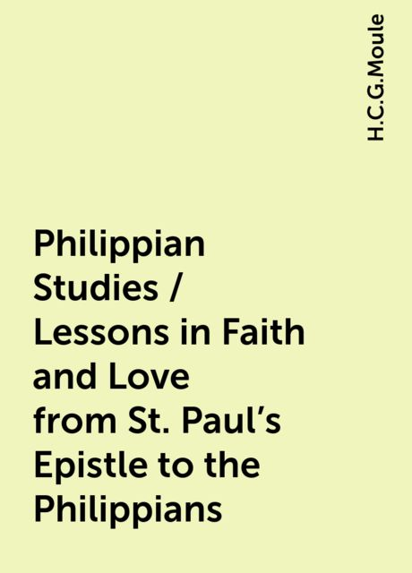 Philippian Studies / Lessons in Faith and Love from St. Paul's Epistle to the Philippians, H.C.G.Moule