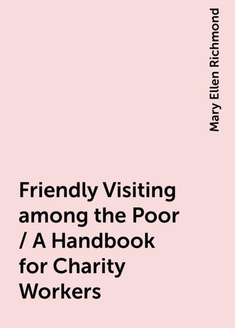 Friendly Visiting among the Poor / A Handbook for Charity Workers, Mary Ellen Richmond