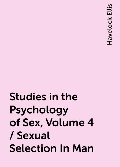 Studies in the Psychology of Sex, Volume 4 / Sexual Selection In Man, Havelock Ellis