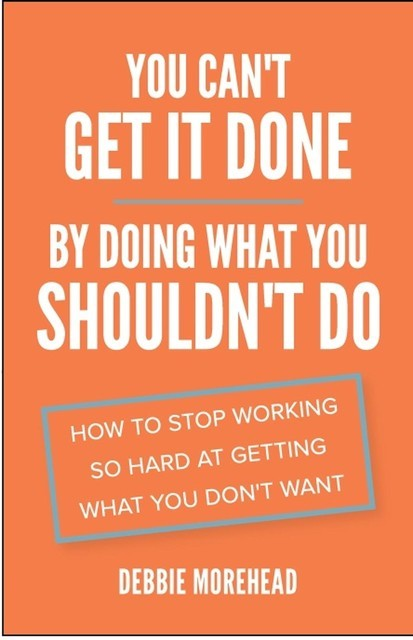 You Can't Get It Done By Doing What You Shouldn't Do, Debbie Morehead